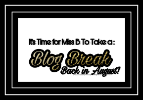 BLOG BREAK°| MISS B WILL BE BACK INAUGUST°