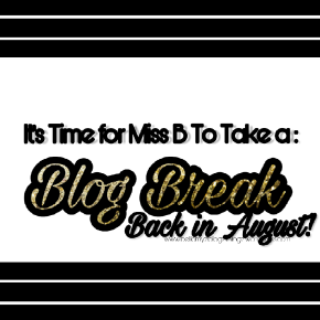 BLOG BREAK°| MISS B WILL BE BACK IN AUGUST°